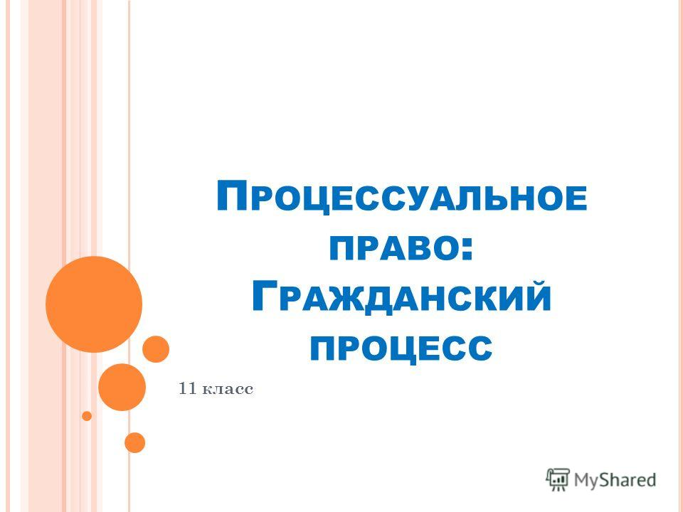 П РОЦЕССУАЛЬНОЕ ПРАВО : Г РАЖДАНСКИЙ ПРОЦЕСС 11 класс
