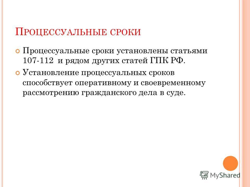 П РОЦЕССУАЛЬНЫЕ СРОКИ Процессуальные сроки установлены статьями 107-112 и рядом других статей ГПК РФ. Установление процессуальных сроков способствует оперативному и своевременному рассмотрению гражданского дела в суде.