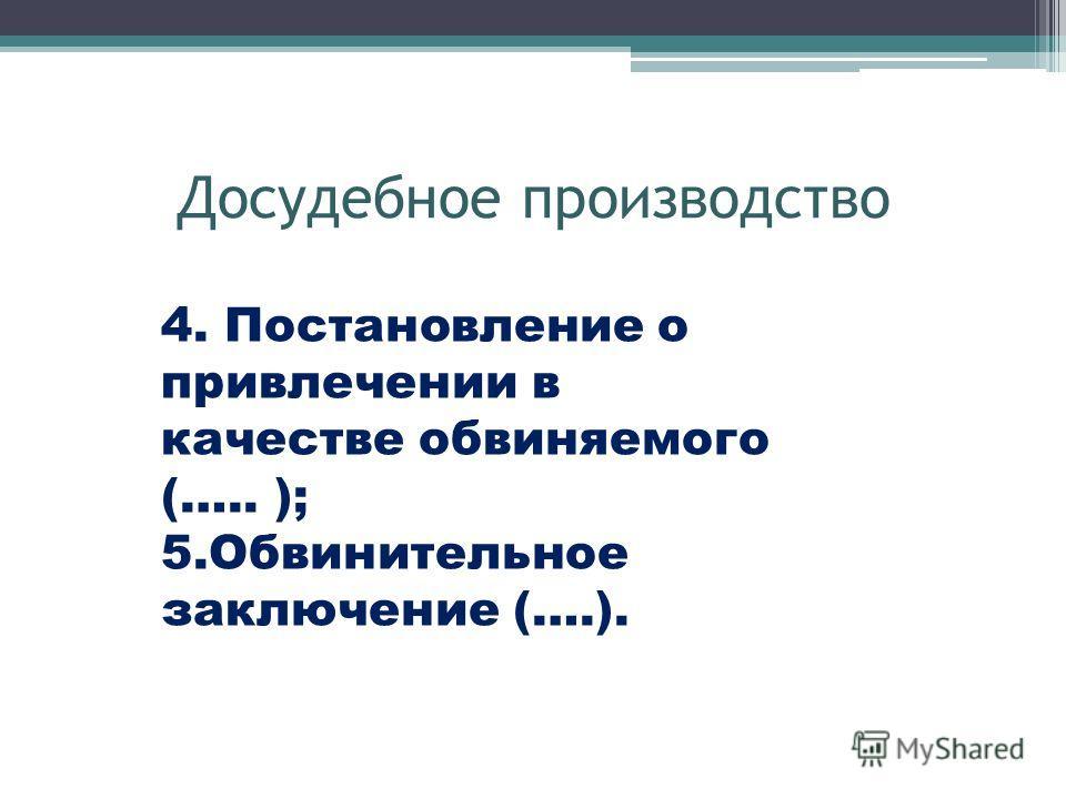 Досудебное производство 4. Постановление о привлечении в качестве обвиняемого (….. ); 5.Обвинительное заключение (….).