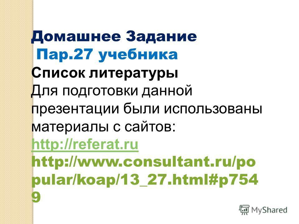 Домашнее Задание Пар.27 учебника Список литературы Для подготовки данной презентации были использованы материалы с сайтов: http://referat.ru http://www.consultant.ru/po pular/koap/13_27.html#p754 9