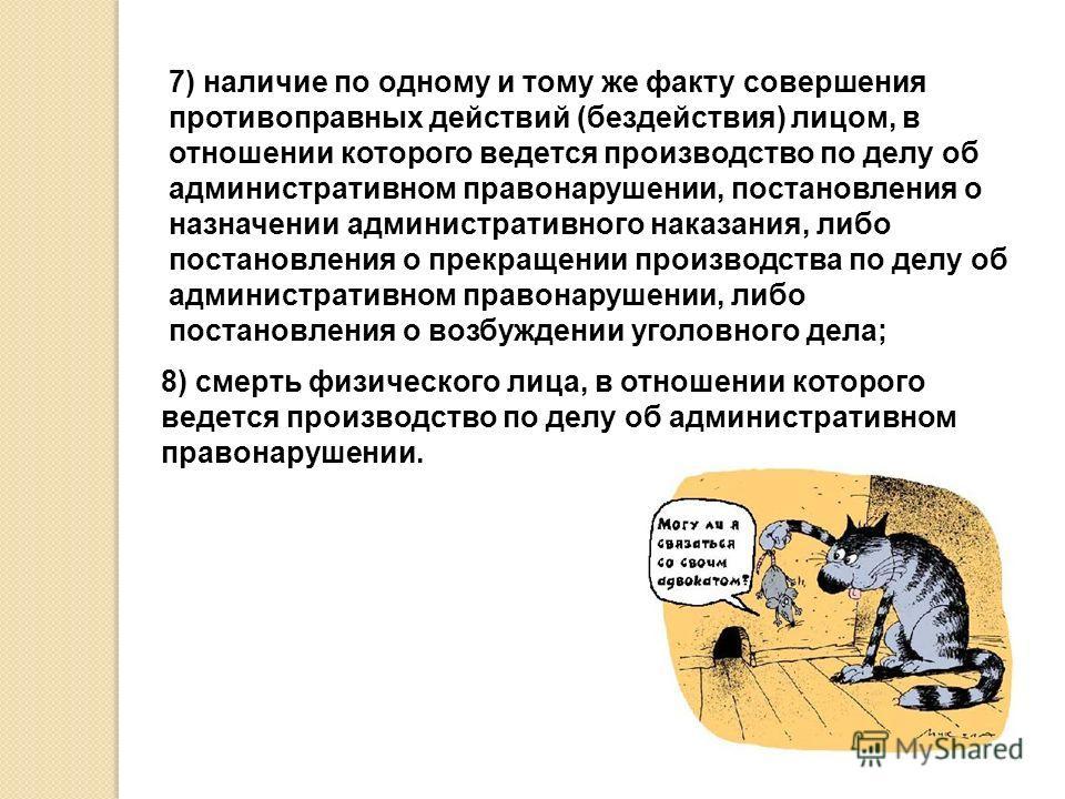 7) наличие по одному и тому же факту совершения противоправных действий (бездействия) лицом, в отношении которого ведется производство по делу об административном правонарушении, постановления о назначении административного наказания, либо постановле