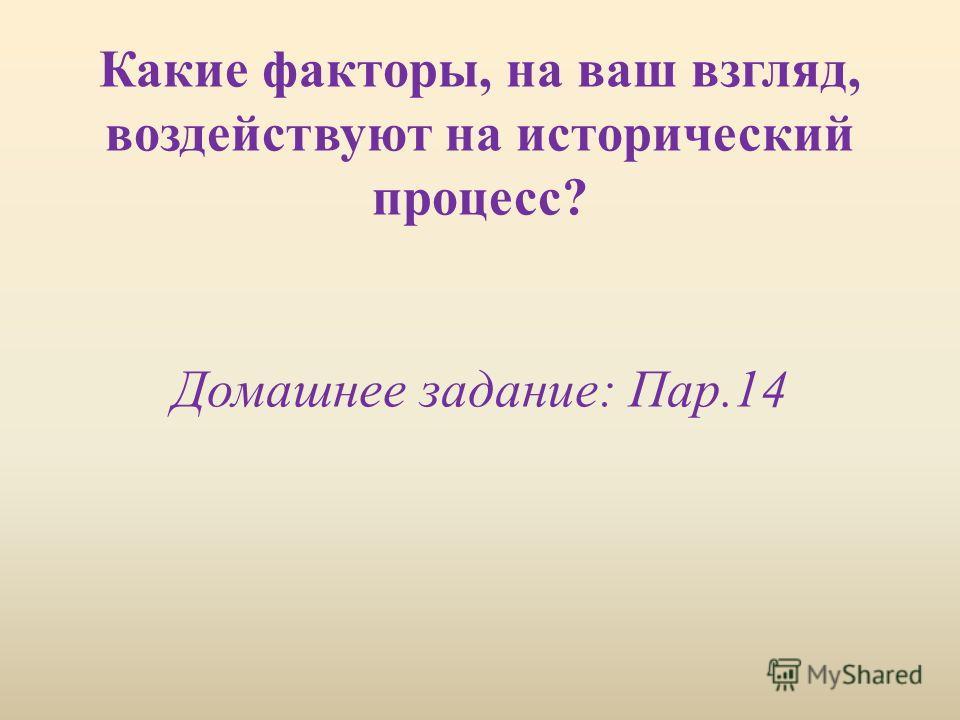 Какие факторы, на ваш взгляд, воздействуют на исторический процесс? Домашнее задание: Пар.14