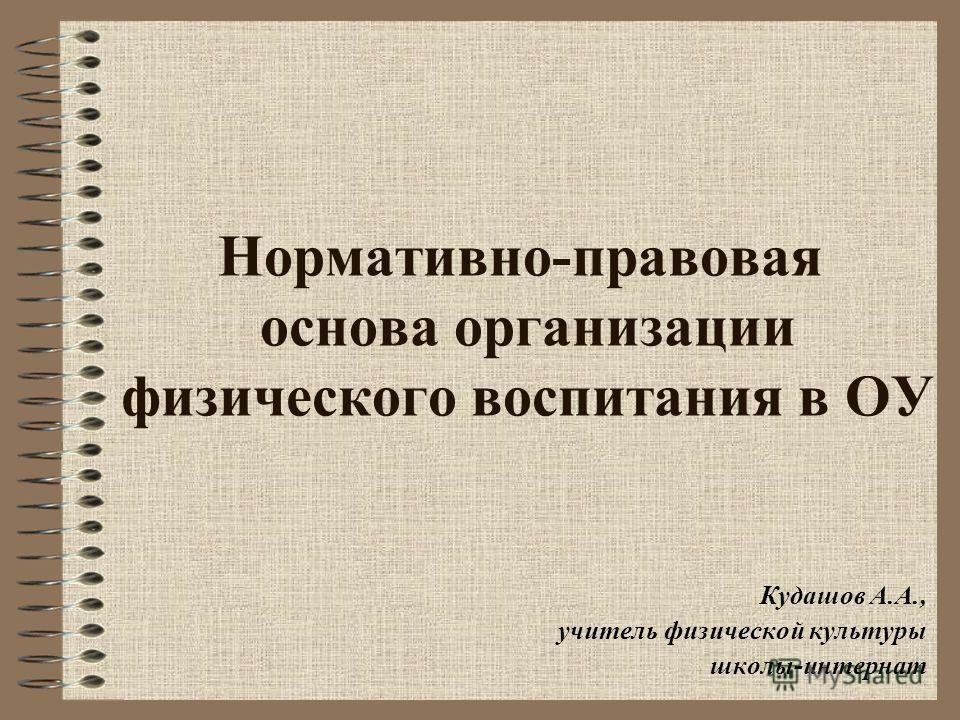 Нормативно-правовая основа организации физического воспитания в ОУ Кудашов А.А., учитель физической культуры школы-интернат