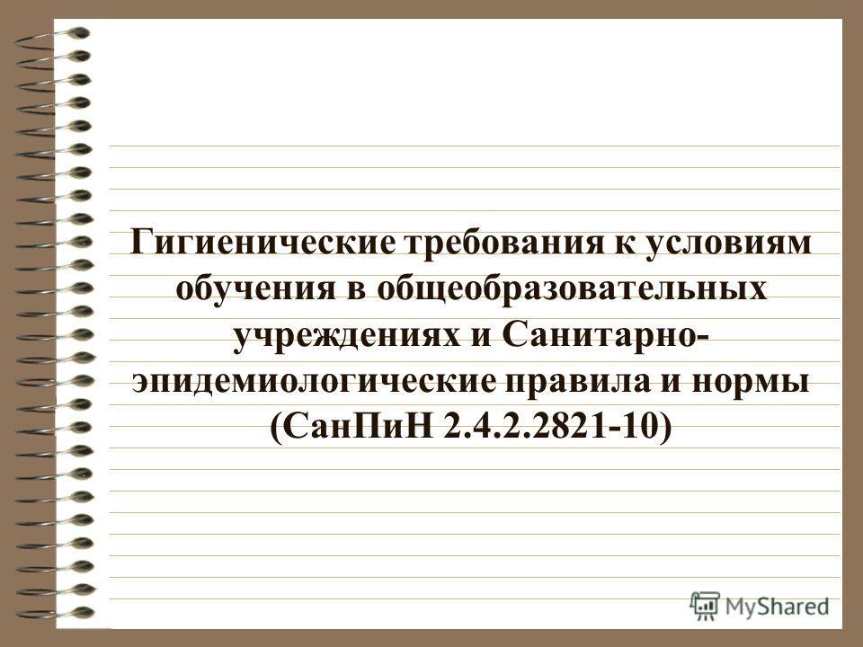 Гигиенические требования к условиям обучения в общеобразовательных учреждениях и Санитарно- эпидемиологические правила и нормы (СанПиН 2.4.2.2821-10)