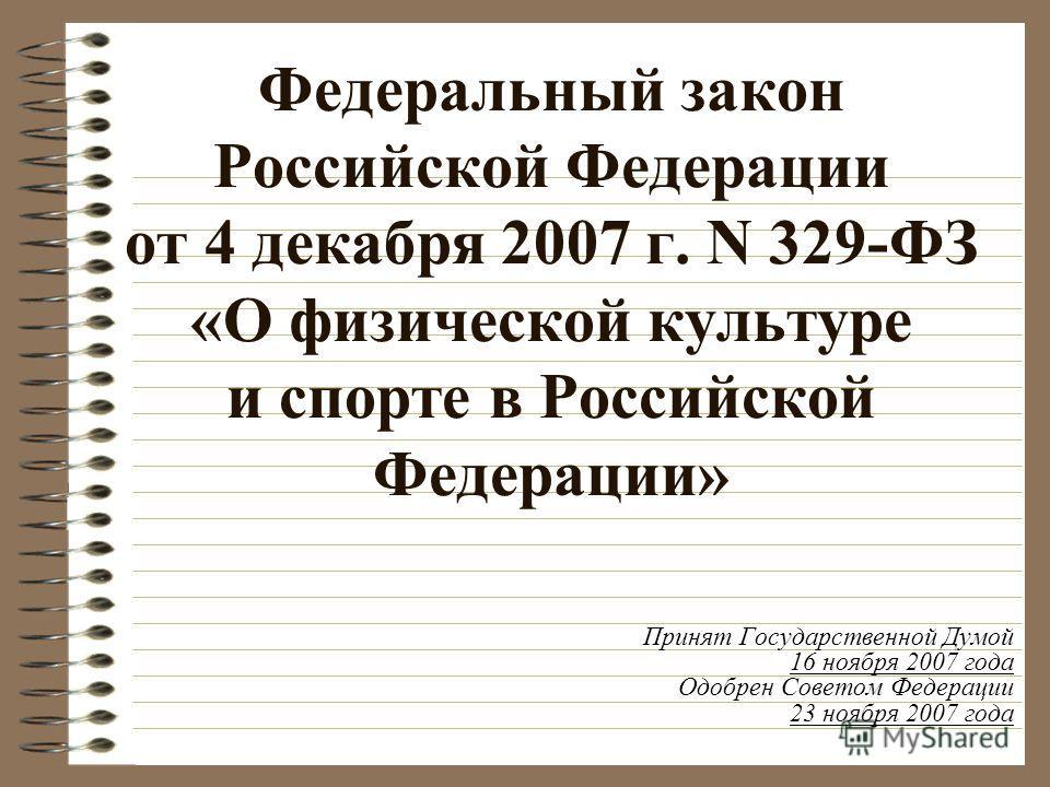 Федеральный закон Российской Федерации от 4 декабря 2007 г. N 329-ФЗ «О физической культуре и спорте в Российской Федерации» Принят Государственной Думой 16 ноября 2007 года Одобрен Советом Федерации 23 ноября 2007 года