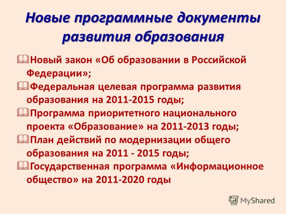 Новые программные документы развития образования Новый закон «Об образовании в Российской Федерации»; Федеральная целевая программа развития образования на 2011-2015 годы; Программа приоритетного национального проекта «Образование» на 2011-2013 годы;