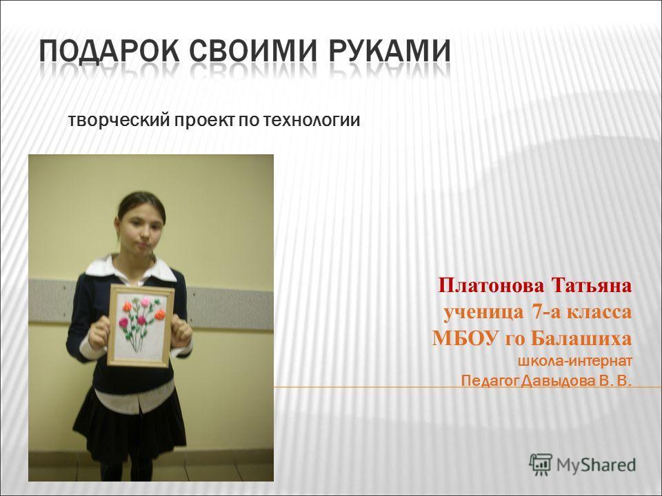 творческий проект по технологии Платонова Татьяна ученица 7-а класса МБОУ го Балашиха школа-интернат Педагог Давыдова В. В.