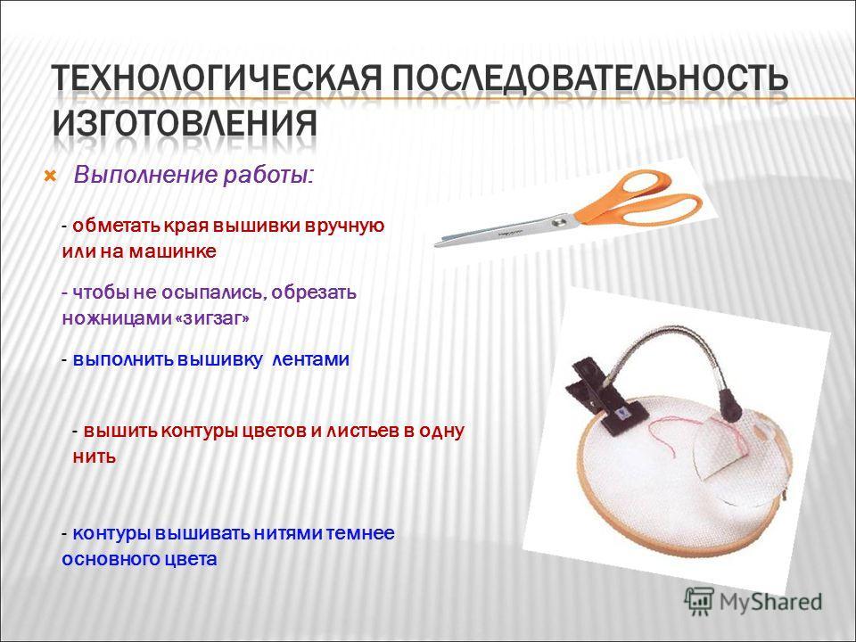Выполнение работы: - обметать края вышивки вручную или на машинке - чтобы не осыпались, обрезать ножницами «зигзаг» - выполнить вышивку лентами - вышить контуры цветов и листьев в одну нить - контуры вышивать нитями темнее основного цвета