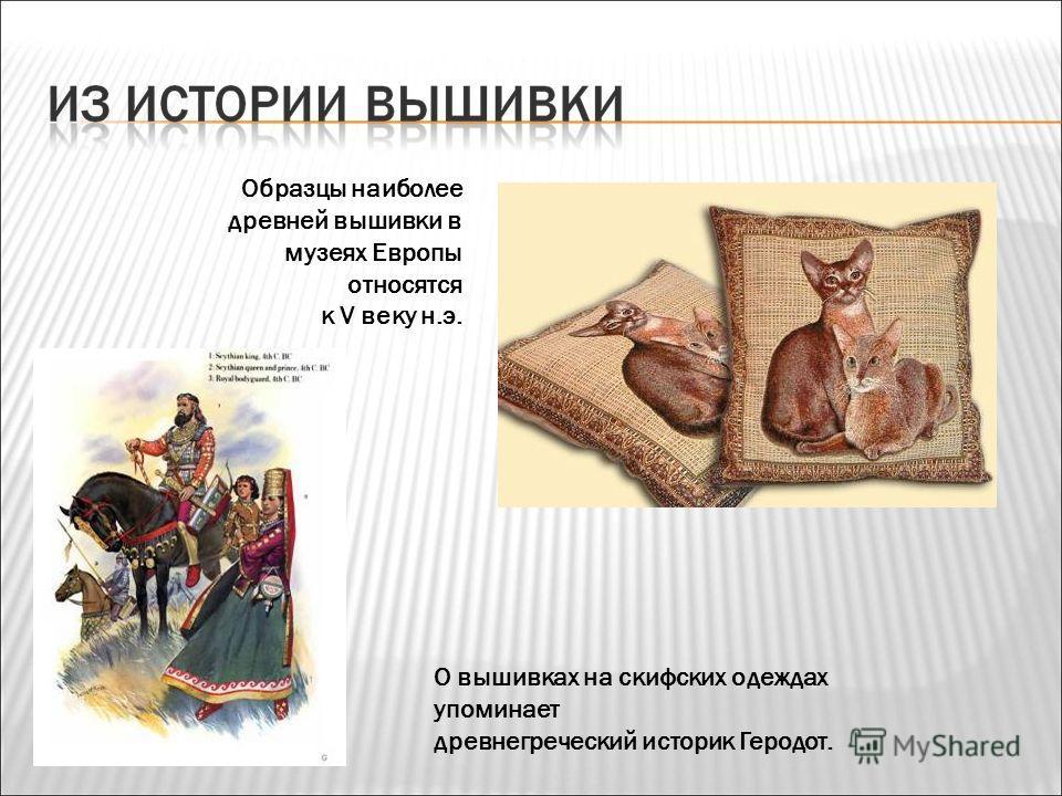 Образцы наиболее древней вышивки в музеях Европы относятся к V веку н.э. О вышивках на скифских одеждах упоминает древнегреческий историк Геродот.