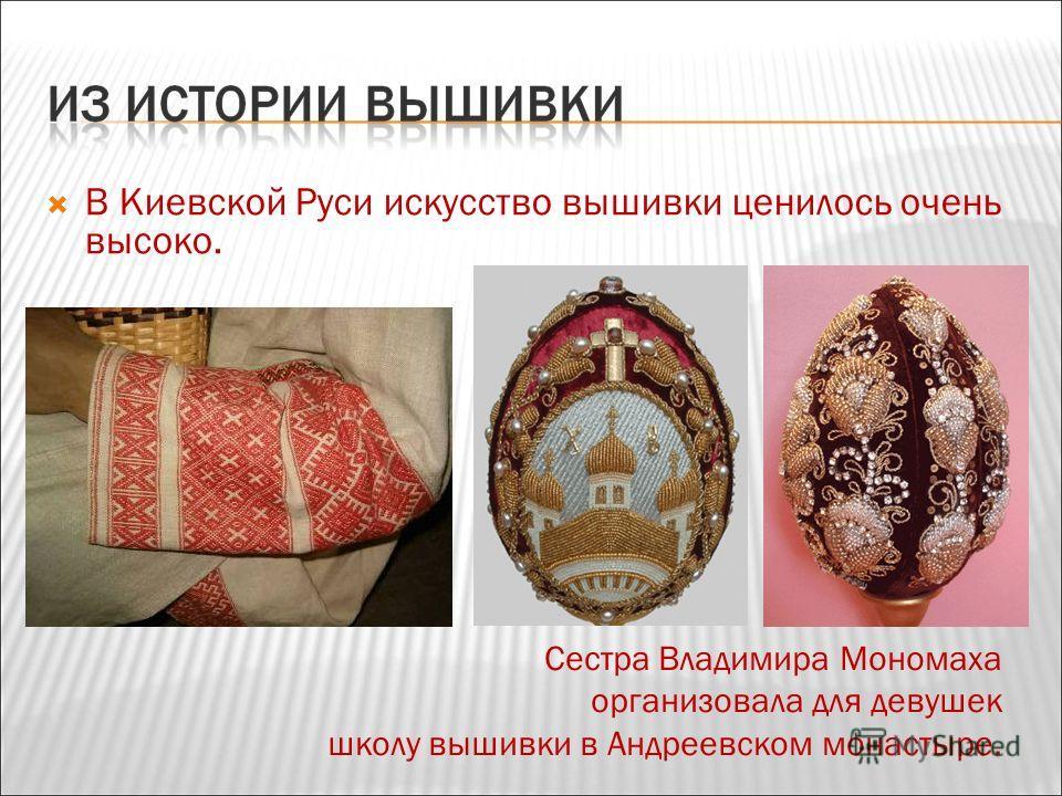 В Киевской Руси искусство вышивки ценилось очень высоко. Сестра Владимира Мономаха организовала для девушек школу вышивки в Андреевском монастыре.