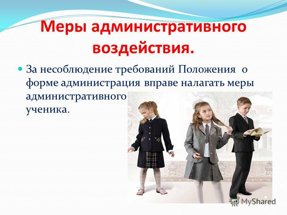 Меры административного воздействия. За несоблюдение требований Положения о форме администрация вправе налагать меры административного взыскания на родителей ученика.