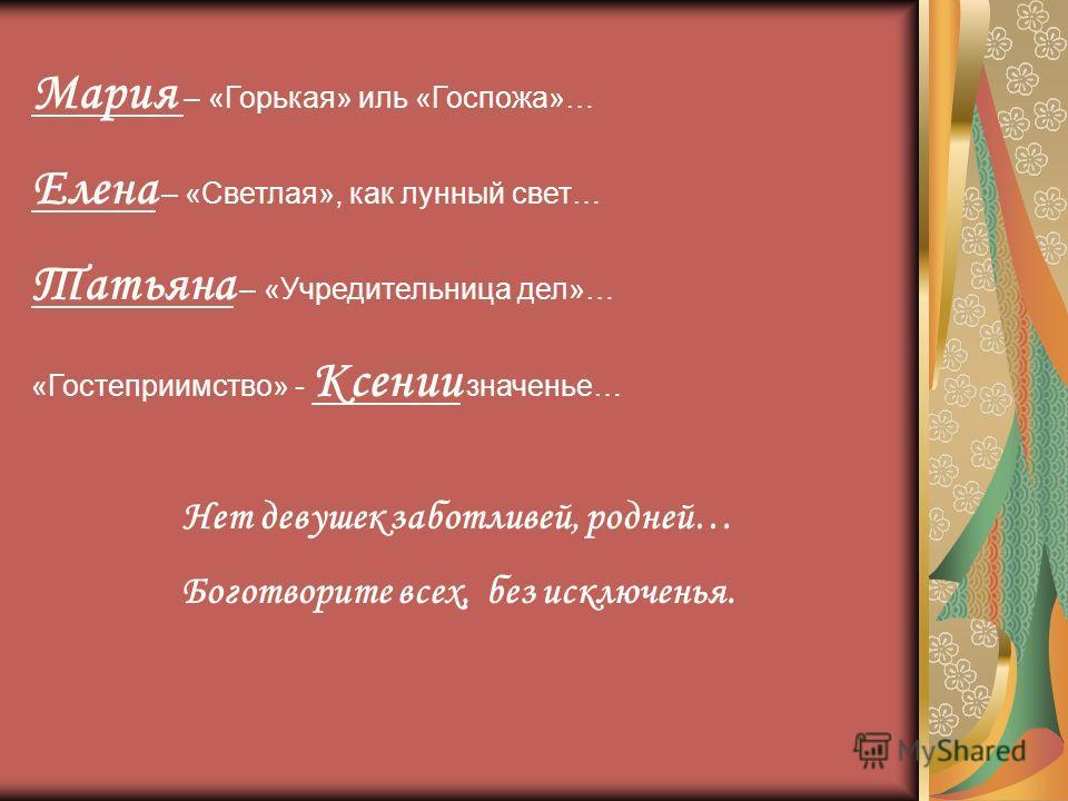 Мария – «Горькая» иль «Госпожа»… Елена – «Светлая», как лунный свет… Татьяна – «Учредительница дел»… «Гостеприимство» - Ксении значенье… Нет девушек заботливей, родней… Боготворите всех, без исключенья.