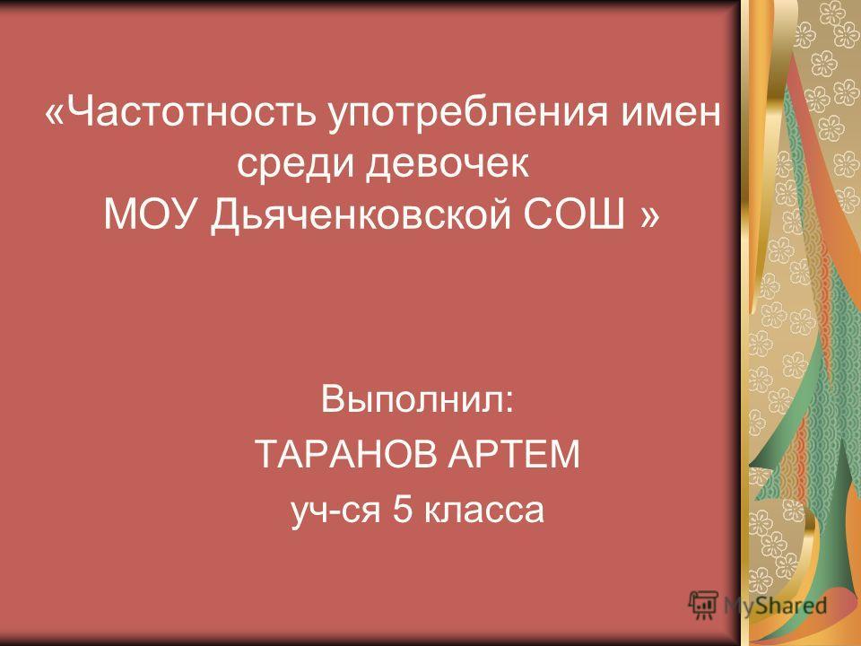 «Частотность употребления имен среди девочек МОУ Дьяченковской СОШ » Выполнил: ТАРАНОВ АРТЕМ уч-ся 5 класса