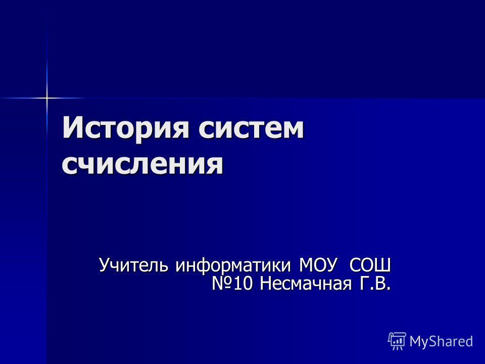 История систем счисления Учитель информатики МОУ СОШ 10 Несмачная Г.В.