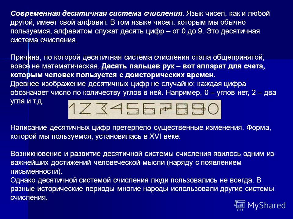 Современная десятичная система счисления. Язык чисел, как и любой другой, имеет свой алфавит. В том языке чисел, которым мы обычно пользуемся, алфавитом служат десять цифр – от 0 до 9. Это десятичная система счисления. Причина, по которой десятичная