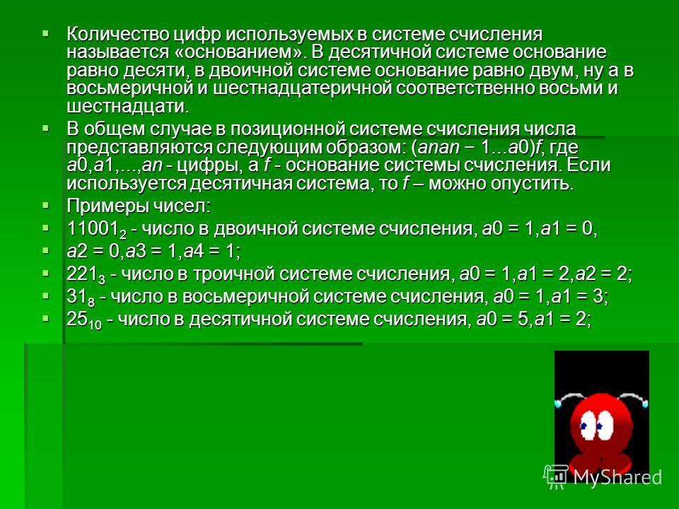 Количество цифр используемых в системе счисления называется «основанием». В десятичной системе основание равно десяти, в двоичной системе основание равно двум, ну а в восьмеричной и шестнадцатеричной соответственно восьми и шестнадцати. Количество ци