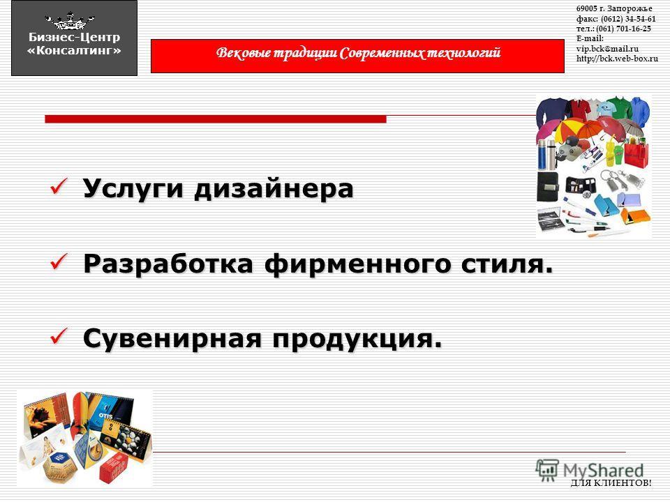 Услуги дизайнера Услуги дизайнера Разработка фирменного стиля. Разработка фирменного стиля. Сувенирная продукция. Сувенирная продукция. 69005 г. Запорожье факс: (0612) 34-54-61 тел.: (061) 701-16-25 E-mail: vip.bck@mail.ru http://bck.web-box.ru Бизне