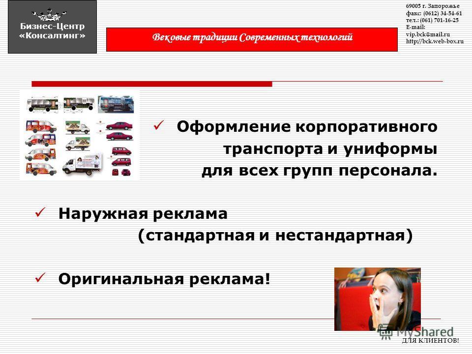 Оформление корпоративного транспорта и униформы для всех групп персонала. Наружная реклама (стандартная и нестандартная) Оригинальная реклама! 69005 г. Запорожье факс: (0612) 34-54-61 тел.: (061) 701-16-25 E-mail: vip.bck@mail.ru http://bck.web-box.r