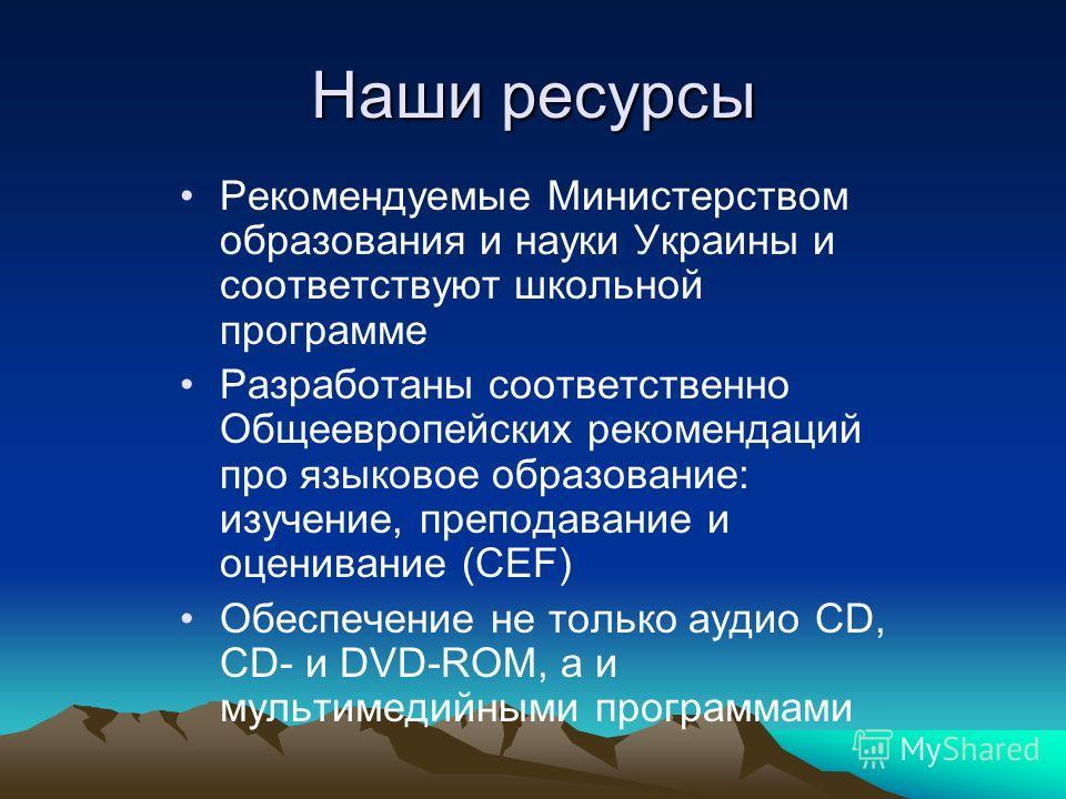 Наши ресурсы Рекомендуемые Министерством образования и науки Украины и соответствуют школьной программе Разработаны соответственно Общеевропейских рекомендаций про языковое образование: изучение, преподавание и оценивание (CEF) Обеспечение не только