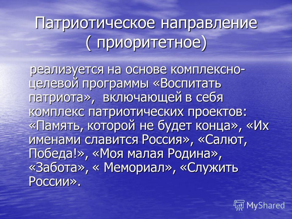 Патриотическое направление ( приоритетное) реализуется на основе комплексно- целевой программы «Воспитать патриота», включающей в себя комплекс патриотических проектов: «Память, которой не будет конца», «Их именами славится Россия», «Салют, Победа!»,