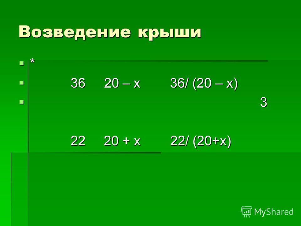 Возведение крыши * 36 20 – х 36/ (20 – х) 36 20 – х 36/ (20 – х) 3 3 22 20 + х 22/ (20+х) 22 20 + х 22/ (20+х)