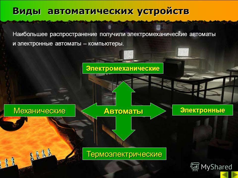 Виды автоматических устройств Автоматы Механические Электромеханические Электронные Термоэлектрические Наибольшее распространение получили электромеханические автоматы и электронные автоматы – компьютеры.
