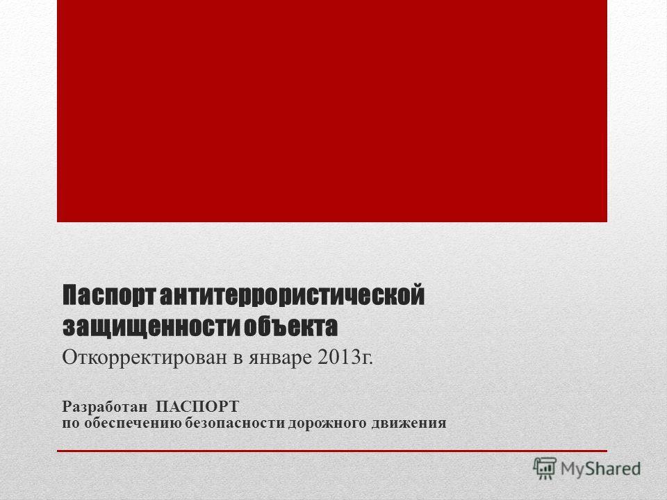 Паспорт антитеррористической защищенности объекта Откорректирован в январе 2013г. Разработан ПАСПОРТ по обеспечению безопасности дорожного движения