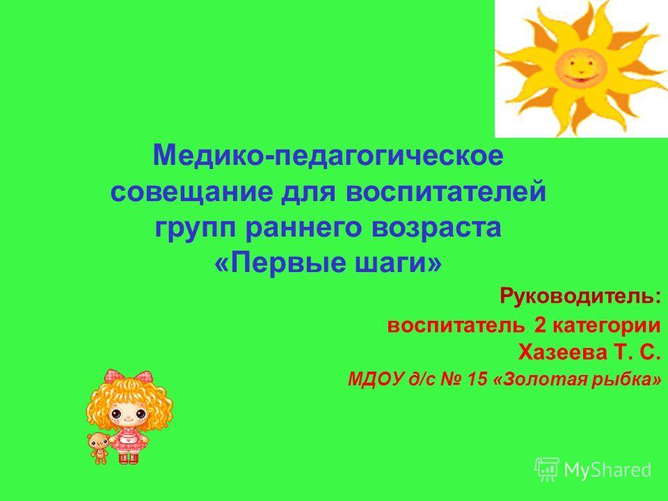 Руководитель: воспитатель 2 категории Хазеева Т. С. МДОУ д/с 15 «Золотая рыбка» Медико-педагогическое совещание для воспитателей групп раннего возраста «Первые шаги»
