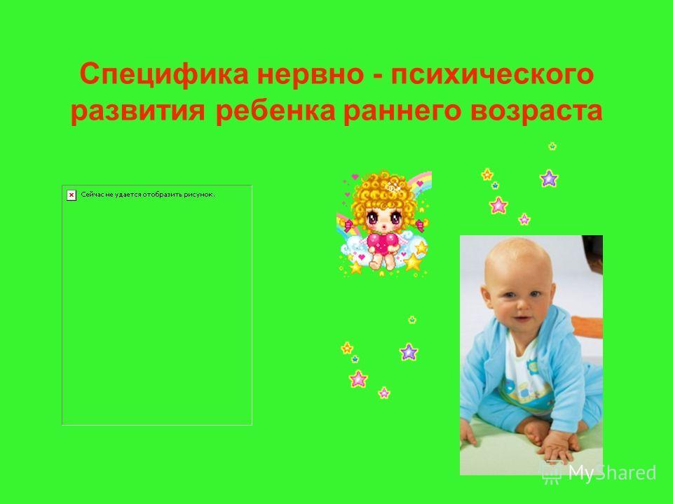 Специфика нервно - психического развития ребенка раннего возраста