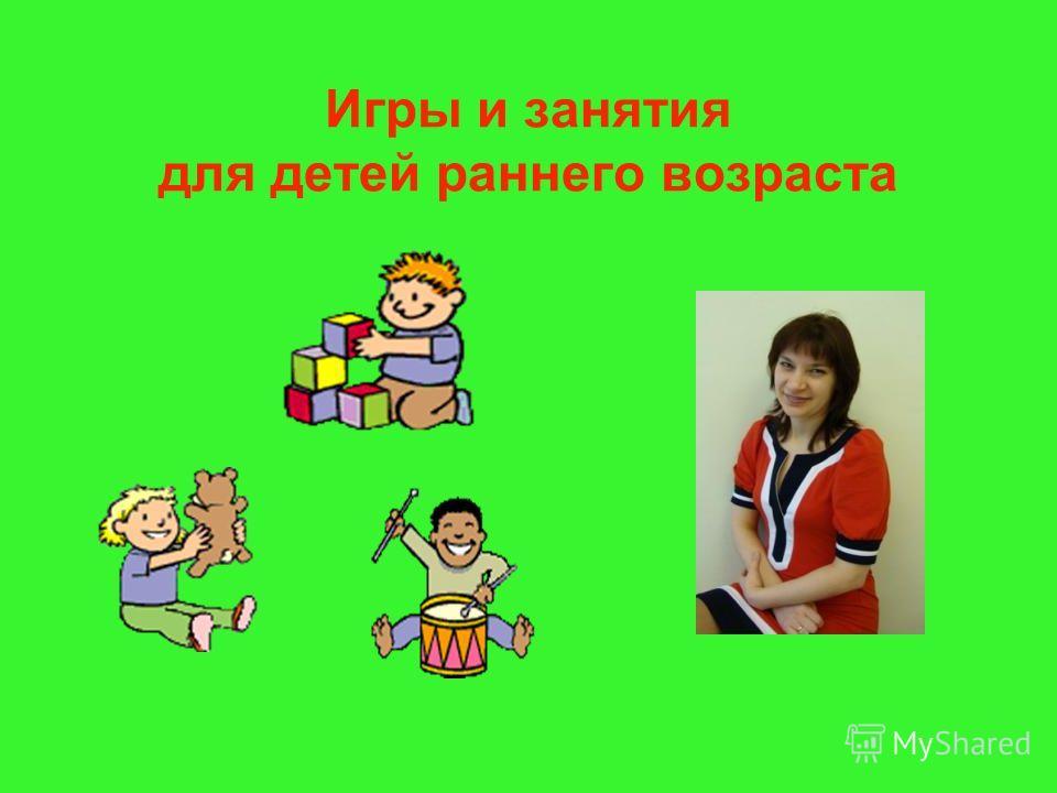 Игры и занятия для детей раннего возраста