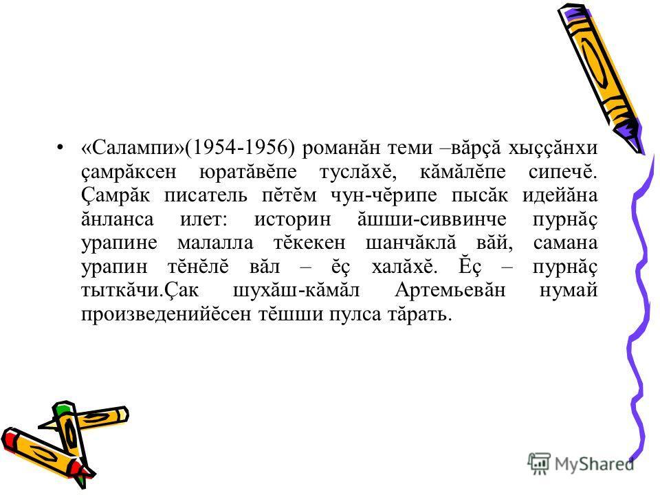 «Салампи»(1954-1956) романăн теми –вăрçă хыççăнхи çамрăксен юратăвĕпе туслăхĕ, кăмăлĕпе сипечĕ. Çамрăк писатель пĕтĕм чун-чĕрипе пысăк идейăна ăнланса илет: историн ăшши-сиввинче пурнăç урапине малалла тĕкекен шанчăклă вăй, самана урапин тĕнĕлĕ вăл –