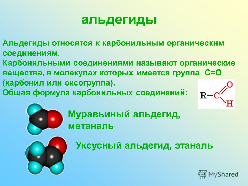 альдегиды Альдегиды относятся к карбонильным органическим соединениям. Карбонильными соединениями называют органические вещества, в молекулах которых имеется группа С=О (карбонил или оксогруппа). Общая формула карбонильных соединений: Муравьиный альд