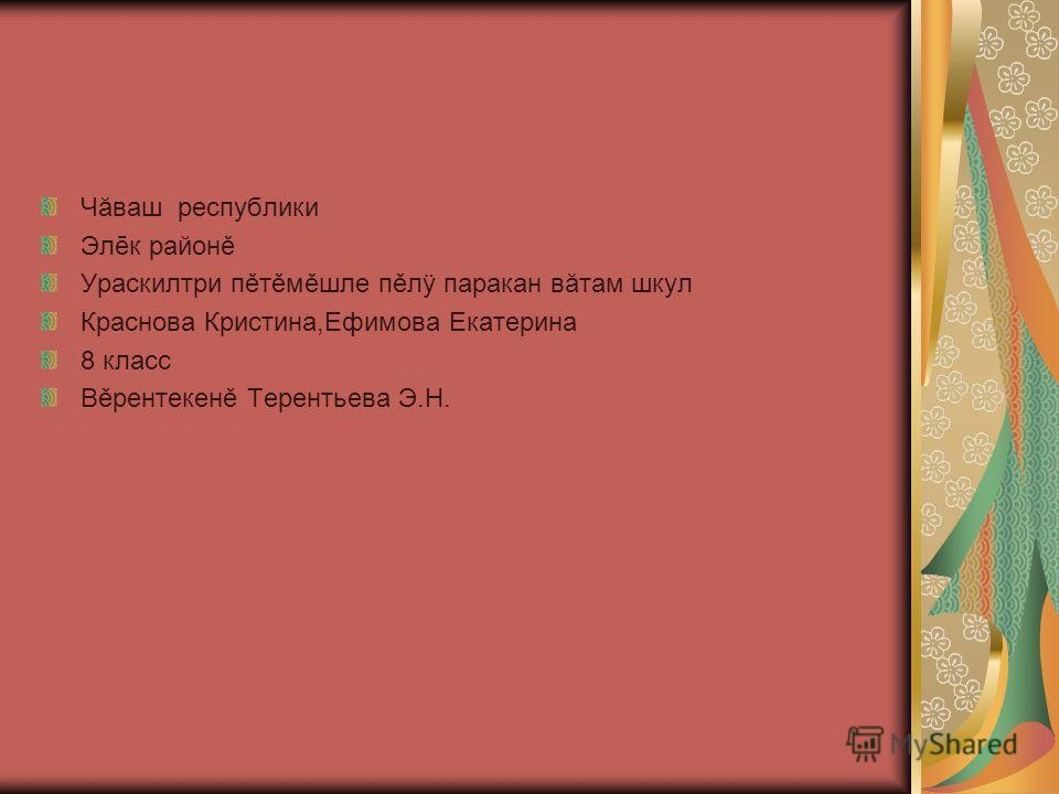 Чăваш республики Элēк районě Ураскилтри пěтěмěшле пěлÿ паракан вăтам шкул Краснова Кристина,Ефимова Екатерина 8 класс Вěрентекенě Терентьева Э.Н.