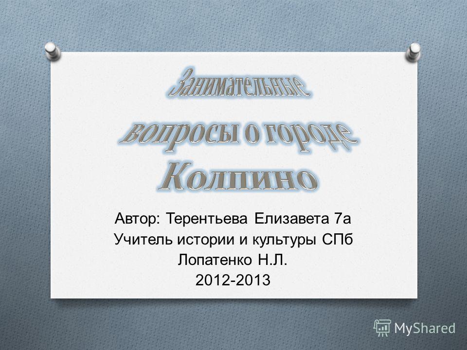 Автор : Терентьева Елизавета 7 а Учитель истории и культуры СПб Лопатенко Н. Л. 2012-2013