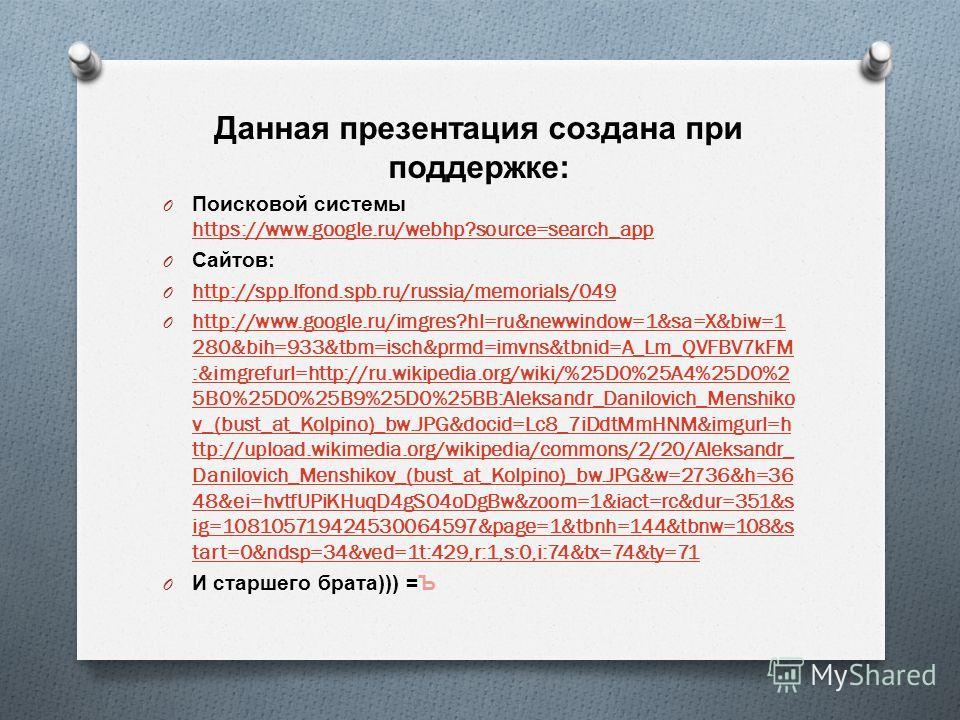 Данная презентация создана при поддержке : O Поисковой системы https://www.google.ru/webhp?source=search_app https://www.google.ru/webhp?source=search_app O Сайтов : O http://spp.lfond.spb.ru/russia/memorials/049 http://spp.lfond.spb.ru/russia/memori