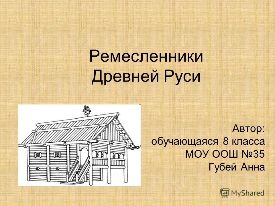 Ремесленники Древней Руси Автор: обучающаяся 8 класса МОУ ООШ 35 Губей Анна