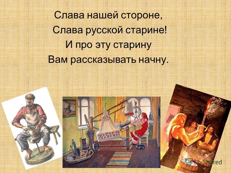 Слава нашей стороне, Слава русской старине! И про эту старину Вам рассказывать начну.