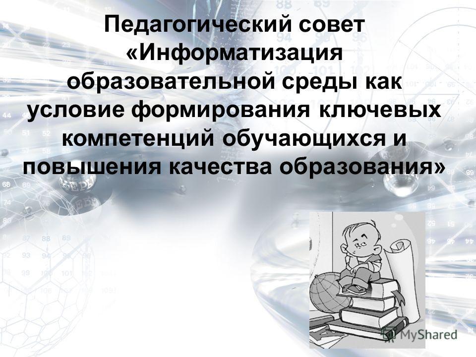 Педагогический совет «Информатизация образовательной среды как условие формирования ключевых компетенций обучающихся и повышения качества образования»