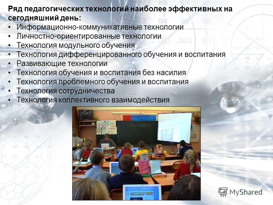 Ряд педагогических технологий наиболее эффективных на сегодняшний день: Информационно-коммуникативные технологии Личностно-ориентированные технологии Технология модульного обучения Технология дифференцированного обучения и воспитания Развивающие техн