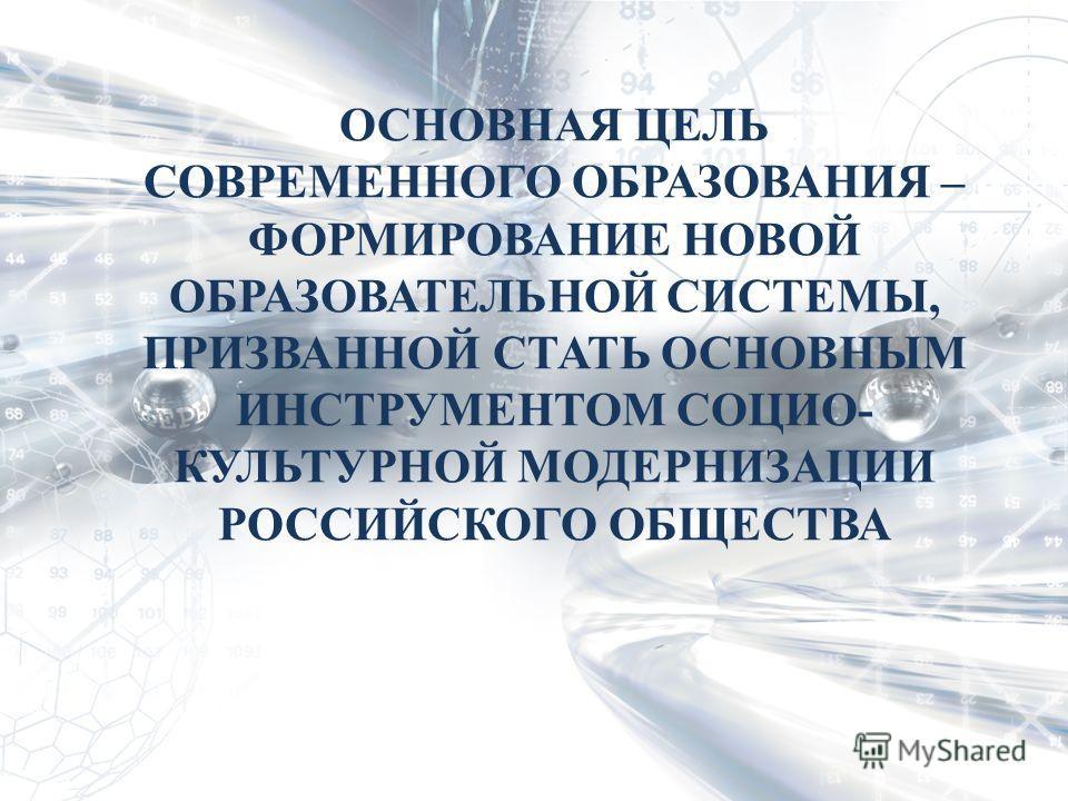 ОСНОВНАЯ ЦЕЛЬ СОВРЕМЕННОГО ОБРАЗОВАНИЯ – ФОРМИРОВАНИЕ НОВОЙ ОБРАЗОВАТЕЛЬНОЙ СИСТЕМЫ, ПРИЗВАННОЙ СТАТЬ ОСНОВНЫМ ИНСТРУМЕНТОМ СОЦИО- КУЛЬТУРНОЙ МОДЕРНИЗАЦИИ РОССИЙСКОГО ОБЩЕСТВА