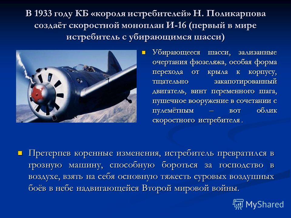 В 1933 году КБ «короля истребителей» Н. Поликарпова создаёт скоростной моноплан И-16 (первый в мире истребитель с убирающимся шасси) Убирающееся шасси, зализанные очертания фюзеляжа, особая форма перехода от крыла к корпусу, тщательно закапотированны