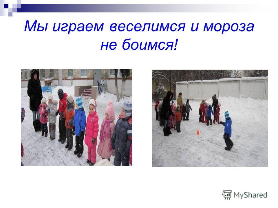 Мы играем веселимся и мороза не боимся!