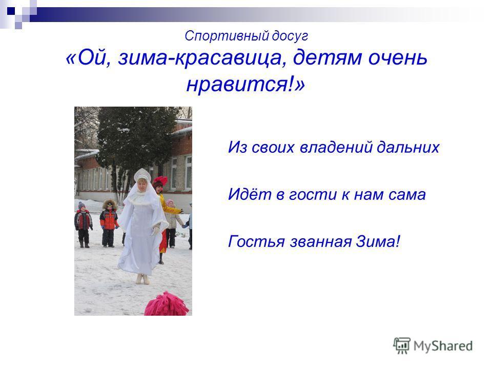 Спортивный досуг «Ой, зима-красавица, детям очень нравится!» Из своих владений дальних Идёт в гости к нам сама Гостья званная Зима!