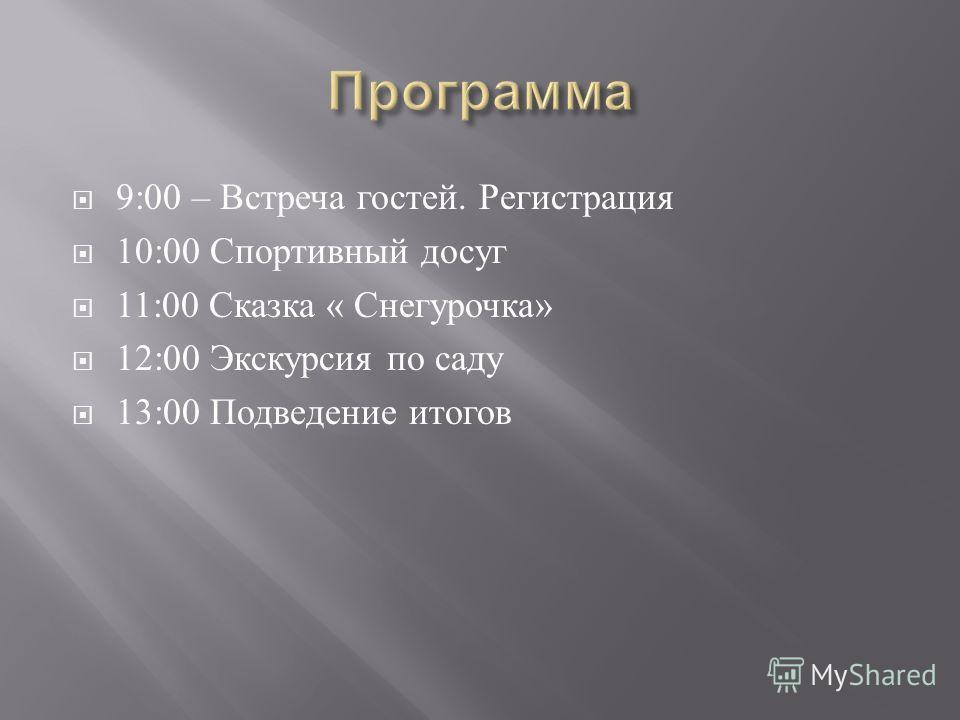 9:00 – Встреча гостей. Регистрация 10:00 Спортивный досуг 11:00 Сказка « Снегурочка » 12:00 Экскурсия по саду 13:00 Подведение итогов