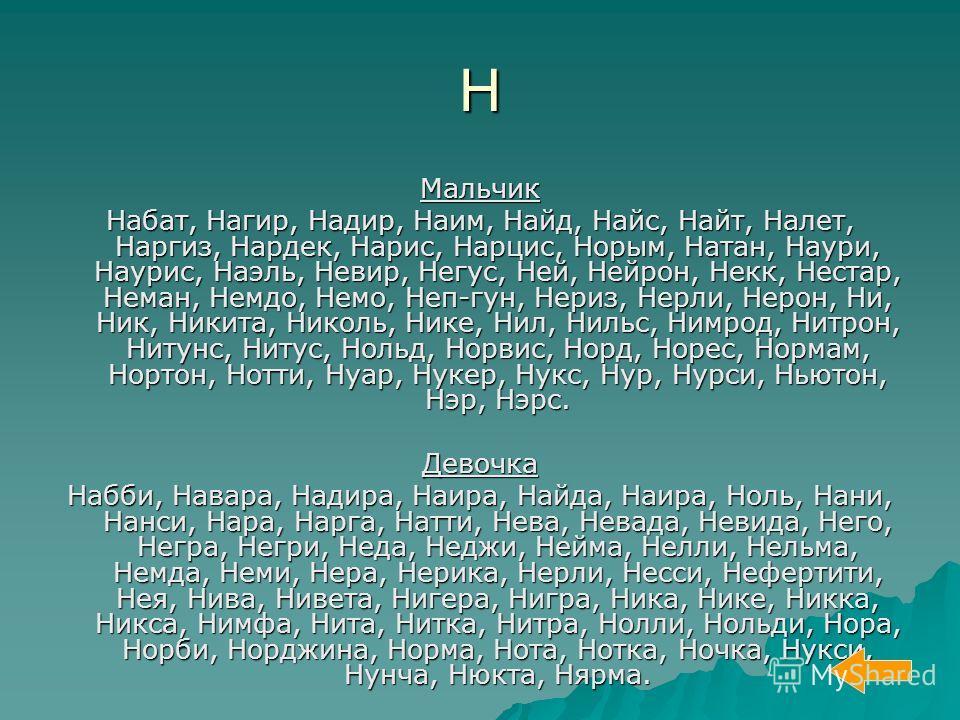 Н Мальчик Набат, Нагир, Надир, Наим, Найд, Найс, Найт, Налет, Наргиз, Нардек, Нарис, Нарцис, Норым, Натан, Наури, Наурис, Наэль, Невир, Негус, Ней, Нейрон, Некк, Нестар, Неман, Немдо, Немо, Неп-гун, Нериз, Нерли, Нерон, Ни, Ник, Никита, Николь, Нике,