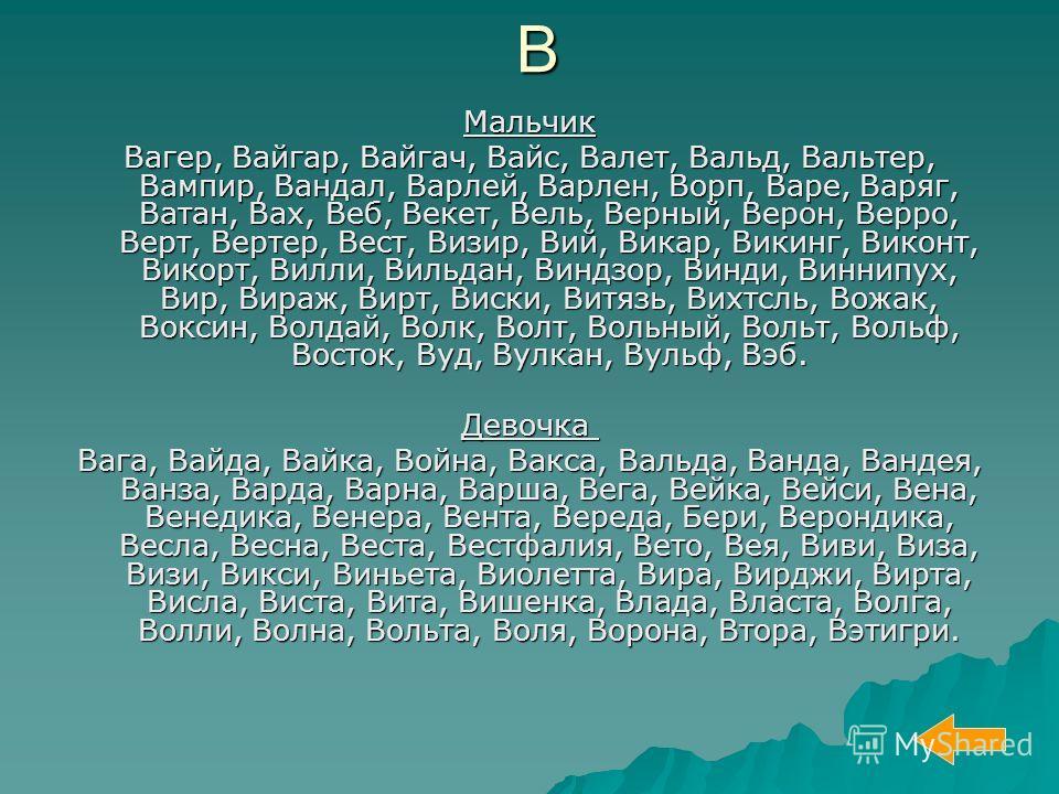 Мальчик Вагер, Вайгар, Вайгач, Вайс, Валет, Вальд, Вальтер, Вампир, Вандал, Варлей, Варлен, Ворп, Варе, Варяг, Ватан, Вах, Веб, Векет, Вель, Верный, Верон, Верро, Верт, Вертер, Вест, Визир, Вий, Викар, Викинг, Виконт, Викорт, Вилли, Вильдан, Виндзор,