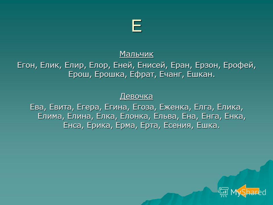 Е Мальчик Егон, Елик, Елир, Елор, Еней, Енисей, Еран, Ерзон, Ерофей, Ерош, Ерошка, Ефрат, Ечанг, Ешкан. Девочка Ева, Евита, Егера, Егина, Егоза, Еженка, Елга, Елика, Елима, Елина, Елка, Елонка, Ельва, Ена, Енга, Енка, Енса, Ерика, Ерма, Ерта, Есения,