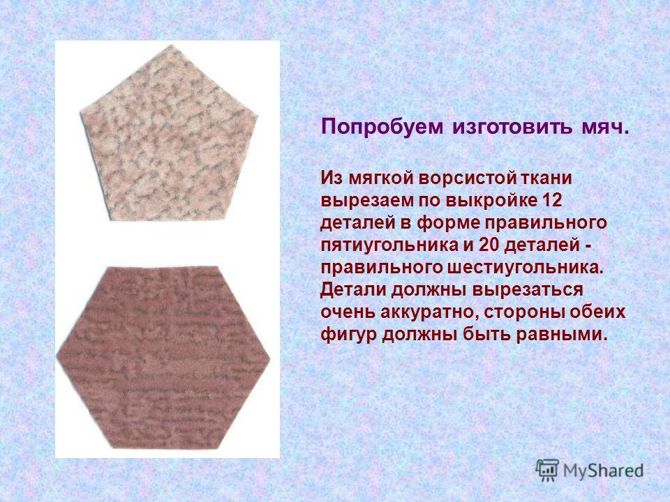 Попробуем изготовить мяч. Из мягкой ворсистой ткани вырезаем по выкройке 12 деталей в форме правильного пятиугольника и 20 деталей - правильного шестиугольника. Детали должны вырезаться очень аккуратно, стороны обеих фигур должны быть равными.
