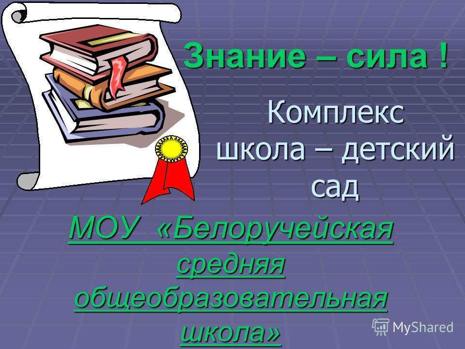МОУ «Белоручейская средняя общеобразовательная школа» Знание – сила ! Комплекс школа – детский сад