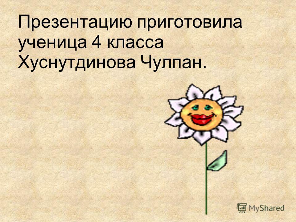 Презентацию приготовила ученица 4 класса Хуснутдинова Чулпан.